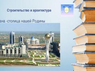 Астана -столица нашей Родины Строительство и архитектура