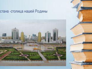 Астана -столица нашей Родины