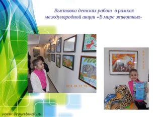 Выставка детских работ в рамках международной акции «В мире животных»