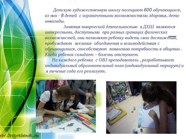 Детскую художественную школу посещают 600 обучающихся, из них - 8 детей с ог...