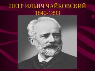 ПЕТР ИЛЬИЧ ЧАЙКОВСКИЙ 1840-1893