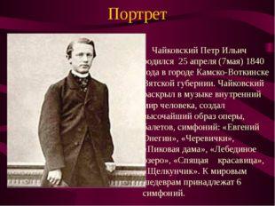 Портрет Чайковский Петр Ильич родился 25 апреля (7мая) 1840 года в городе Кам