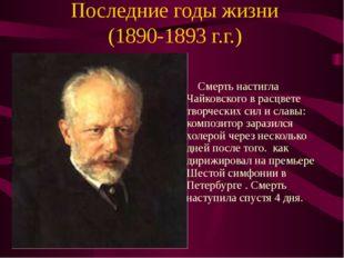 Последние годы жизни (1890-1893 г.г.) Смерть настигла Чайковского в расцвете