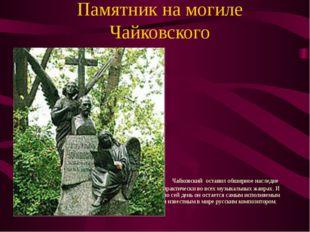 Памятник на могиле Чайковского Чайковский оставил обширное наследие практичес