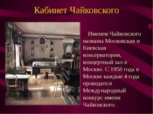 Кабинет Чайковского Именем Чайковского названы Московская и Киевская консерва
