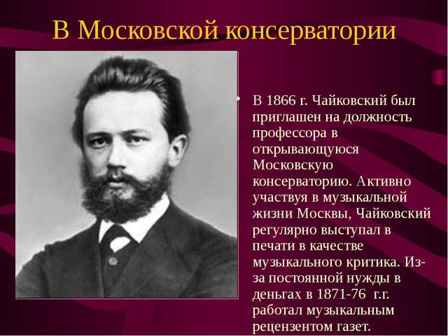 В Московской консерватории В 1866 г. Чайковский был приглашен на должность пр...