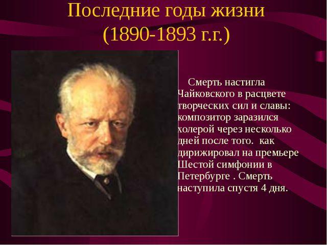 Последние годы жизни (1890-1893 г.г.) Смерть настигла Чайковского в расцвете...
