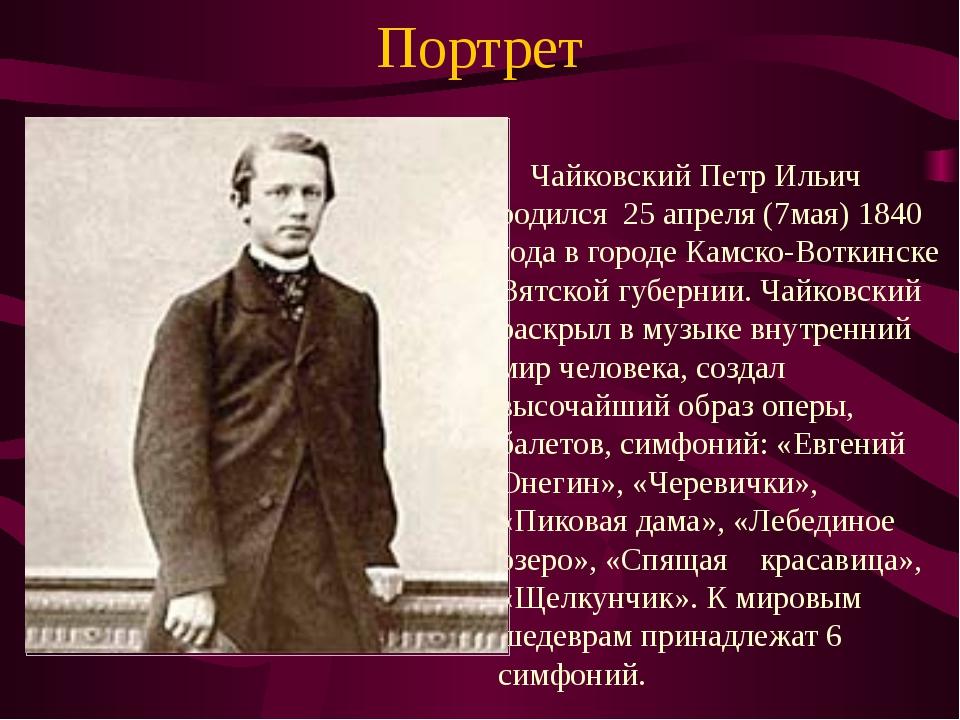 Портрет Чайковский Петр Ильич родился 25 апреля (7мая) 1840 года в городе Кам...