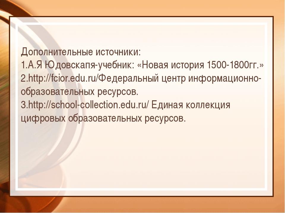 Дополнительные источники: 1.А.Я Юдовскапя-учебник: «Новая история 1500-1800гг...