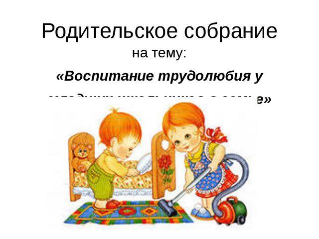 Родительское собрание на тему: «Воспитание трудолюбия у младших школьников в...