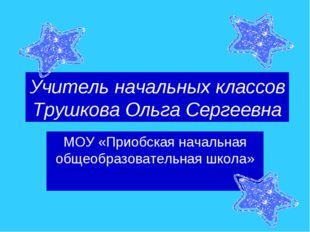 Учитель начальных классов Трушкова Ольга Сергеевна МОУ «Приобская начальная о