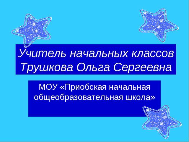 Учитель начальных классов Трушкова Ольга Сергеевна МОУ «Приобская начальная о...