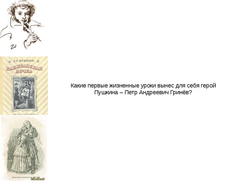 Какие первые жизненные уроки вынес для себя герой Пушкина – Петр Андреевич Гр...