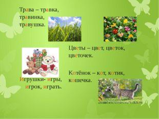 Трава – травка, травинка, травушка. Цветы – цвет, цветок, цветочек. Котёнок –