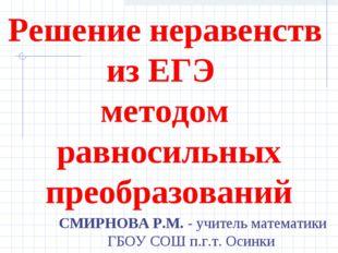 Решение неравенств из ЕГЭ методом равносильных преобразований СМИРНОВА Р.М. -