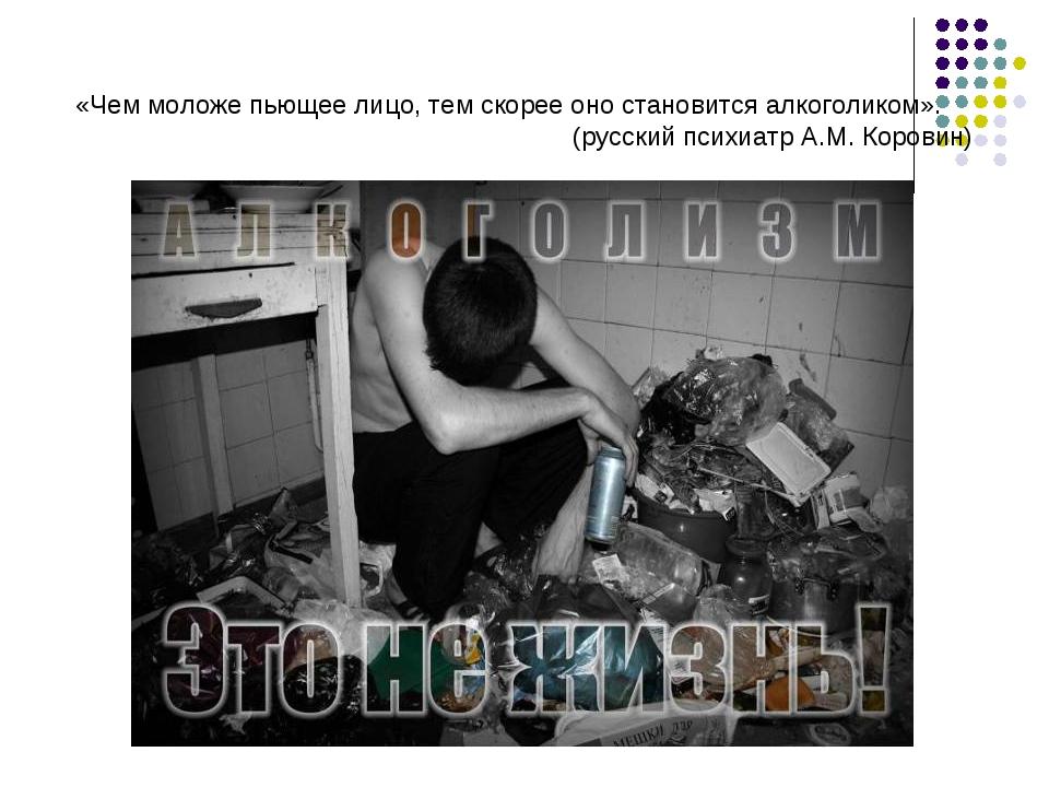 «Чем моложе пьющее лицо, тем скорее оно становится алкоголиком». (русский пси...