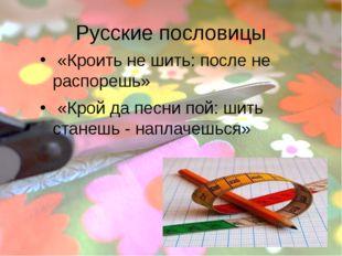 Русские пословицы «Кроить не шить: после не распорешь» «Крой да песни пой: ши