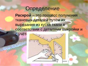 Определение Раскрой – это процесс получения тканевых деталей путём их вырезан