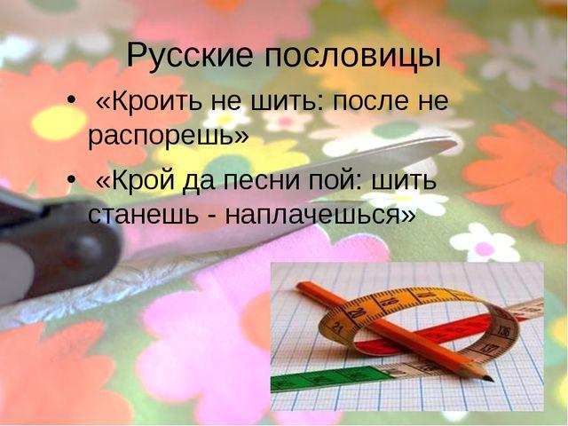 Русские пословицы «Кроить не шить: после не распорешь» «Крой да песни пой: ши...