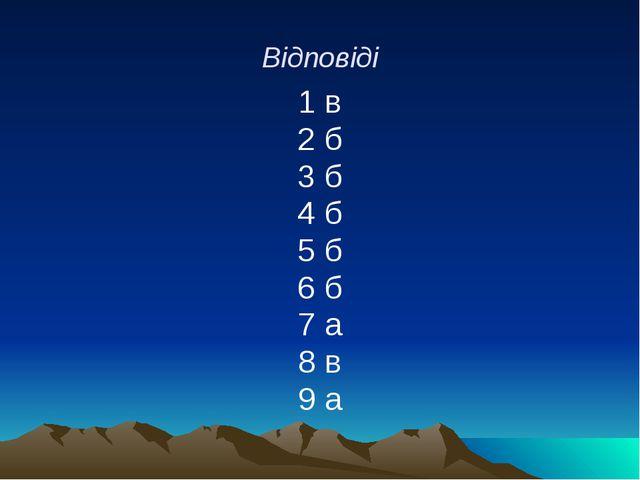 Відповіді 1 в 2 б 3 б 4 б 5 б 6 б 7 а 8 в 9 а
