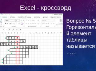 Excel - кроссворд Вопрос № 5 – Горизонтальный элемент таблицы называется …… в