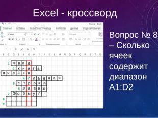 Excel - кроссворд Вопрос № 8 – Сколько ячеек содержит диапазон А1:D2 в в о д