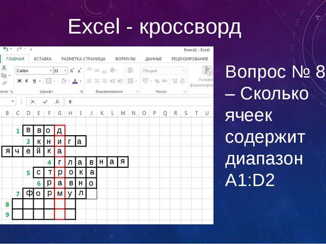 Excel - кроссворд Вопрос № 8 – Сколько ячеек содержит диапазон А1:D2 в в о д...