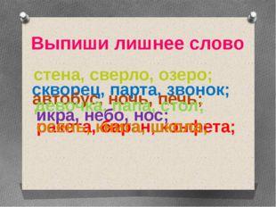 стена, сверло, озеро; скворец, парта, звонок; автобус, ночь, печь; девочка,