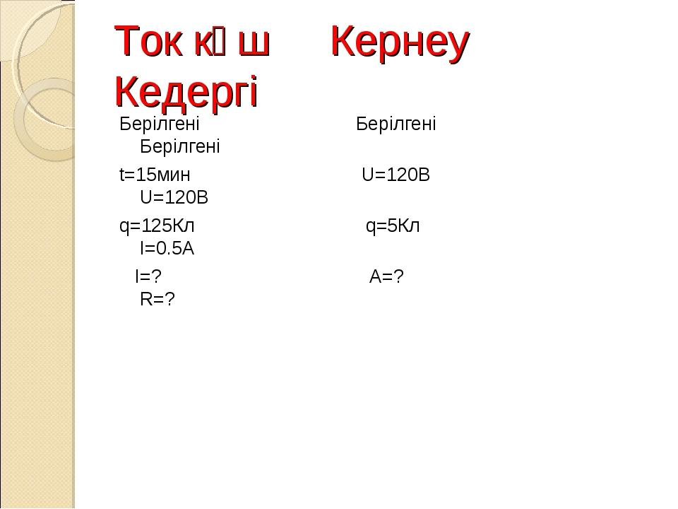 Ток күш Кернеy Кедергі Берілгені Берілгені Берілгені t=15мин U=120B U=120B q=...