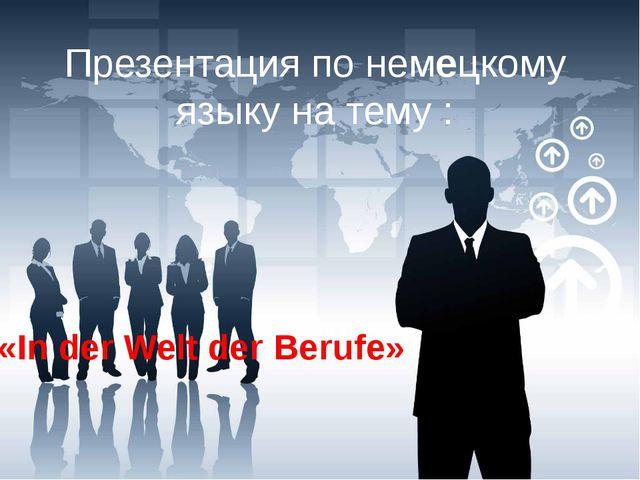 Презентация по немецкому языку на тему : «In der Welt der Berufe»