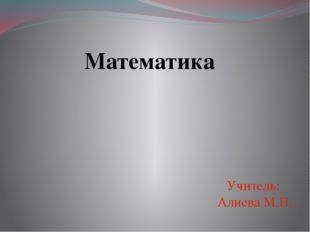 Математика Учитель: Алиева М.П.