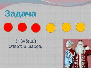 Задача 3+3=6(ш.) Ответ: 6 шаров.