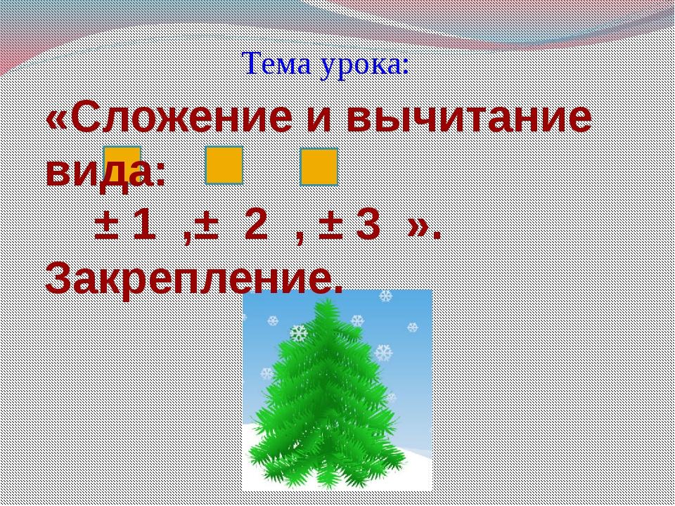 Тема урока: «Сложение и вычитание вида: ± 1 ,± 2 , ± 3 ». Закрепление.