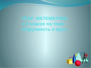 УРОК МАТЕМАТИКИ в 5 классе по теме : «Окружность и круг»