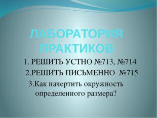 ЛАБОРАТОРИЯ ПРАКТИКОВ 1. РЕШИТЬ УСТНО №713, №714 2.РЕШИТЬ ПИСЬМЕННО №715 3.Ка