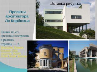 Проекты архитектора Ле Корбюзье Здания по его проектам построены в разных стр