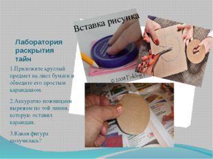 Лаборатория раскрытия тайн 1.Приложите круглый предмет на лист бумаги и обвед