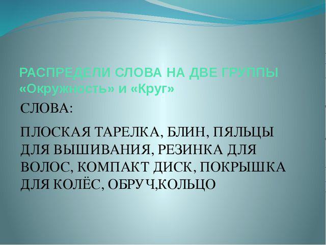 РАСПРЕДЕЛИ СЛОВА НА ДВЕ ГРУППЫ «Окружность» и «Круг» СЛОВА: ПЛОСКАЯ ТАРЕЛКА,...