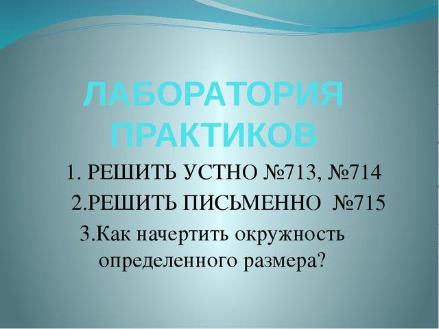 ЛАБОРАТОРИЯ ПРАКТИКОВ 1. РЕШИТЬ УСТНО №713, №714 2.РЕШИТЬ ПИСЬМЕННО №715 3.Ка...
