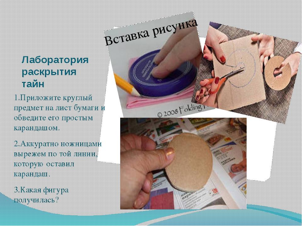 Лаборатория раскрытия тайн 1.Приложите круглый предмет на лист бумаги и обвед...