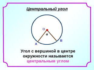 Центральный угол Угол с вершиной в центре окружности называется центральным у