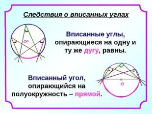Следствия о вписанных углах Вписанные углы, опирающиеся на одну и ту же дугу,
