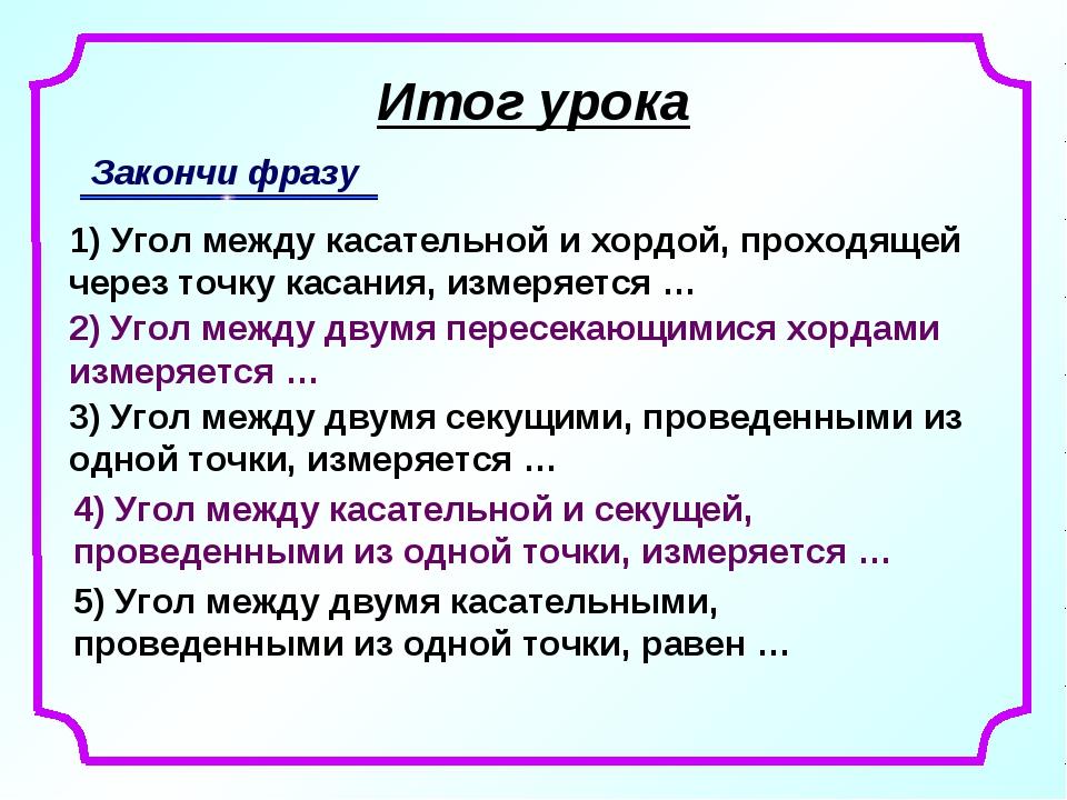 Итог урока Закончи фразу 1) Угол между касательной и хордой, проходящей через...