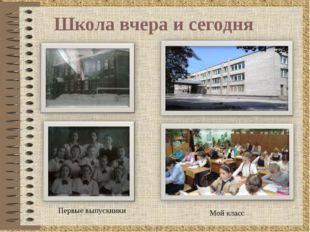 Школа вчера и сегодня Первые выпускники Мой класс