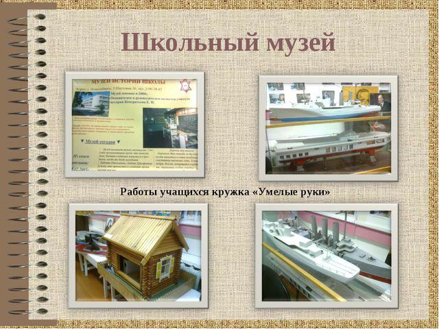 Школьный музей Работы учащихся кружка «Умелые руки»