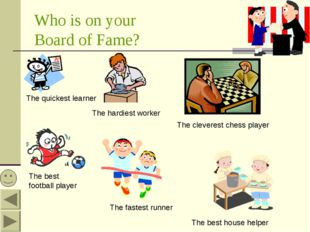 Who is on your Board of Fame? The quickest learner The hardiest worker The be