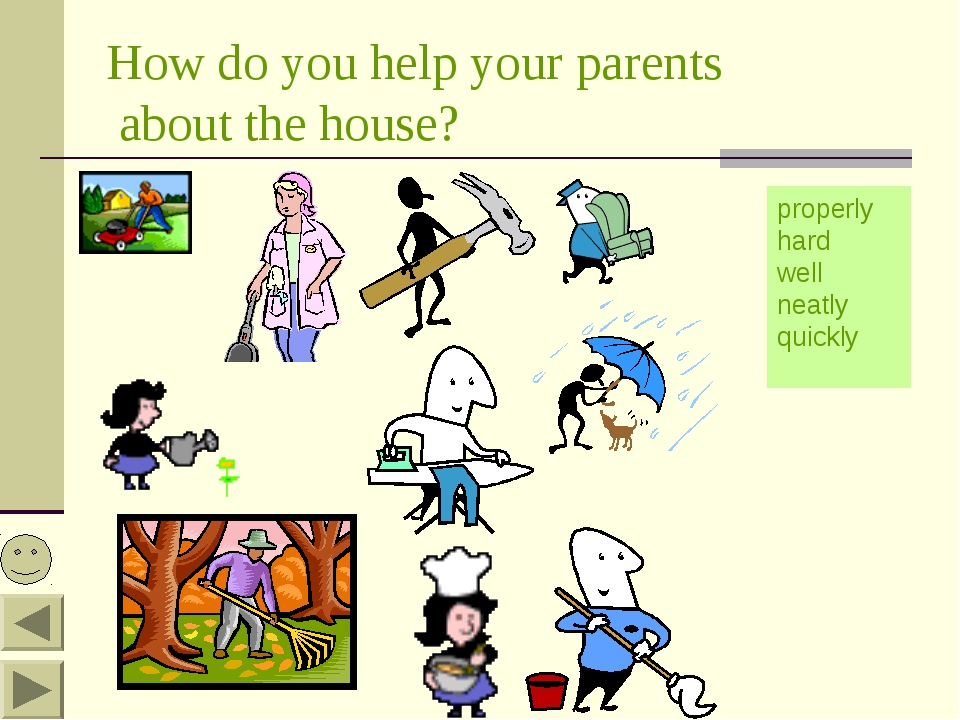 How do you help your parents about the house? properly hard well neatly quickly