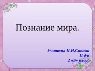 Познание мира. Учитель: Н.И.Стоева II д/к 2 «Б» класс