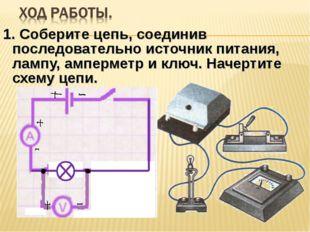 1. Соберите цепь, соединив последовательно источник питания, лампу, амперметр