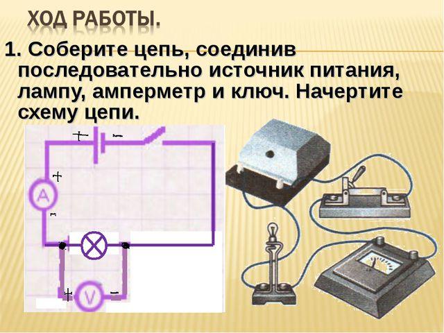 1. Соберите цепь, соединив последовательно источник питания, лампу, амперметр...